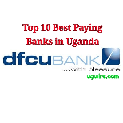 Best paying banks in Uganda 2020 top 10 highest
