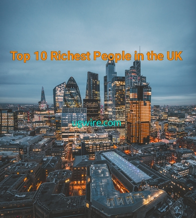 Richest person in the UK 2021 Top 10 Rich List